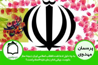 به چه دلیل ادعا شده انقلاب اسلامی ایران زمینه ساز حکومت جهانی امام زمان (عج) است؟